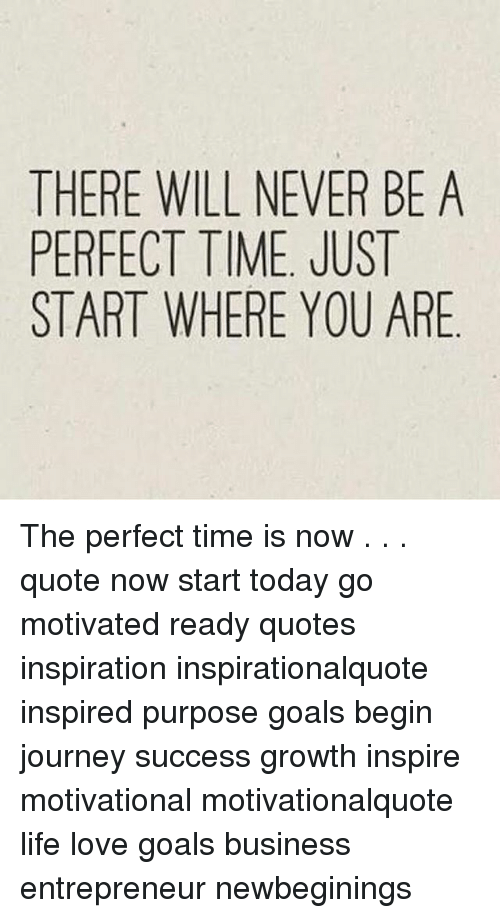 There Will Never Be A Perfect Time Just Start Where You Are The