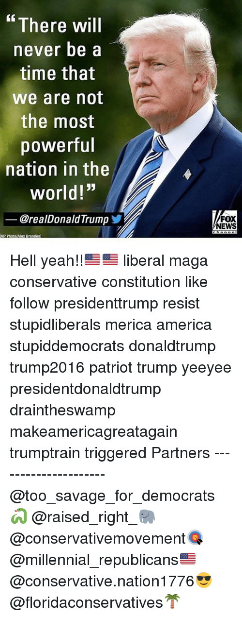 """America, Memes, and News: There will  never be a  time that  we are not  the most  powerful  nation in the  world!""""  @realDonaldTrumpゾ  FOX  NEWS  AP PhotolAlex Brandon) Hell yeah!!🇺🇸🇺🇸 liberal maga conservative constitution like follow presidenttrump resist stupidliberals merica america stupiddemocrats donaldtrump trump2016 patriot trump yeeyee presidentdonaldtrump draintheswamp makeamericagreatagain trumptrain triggered Partners --------------------- @too_savage_for_democrats🐍 @raised_right_🐘 @conservativemovement🎯 @millennial_republicans🇺🇸 @conservative.nation1776😎 @floridaconservatives🌴"""