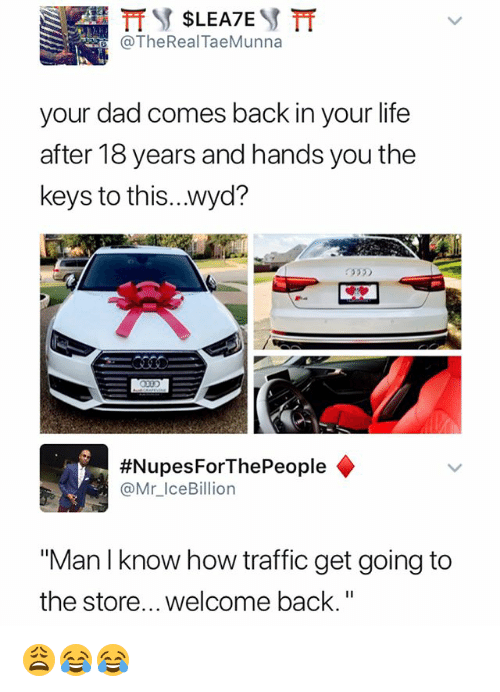 "Dad, Life, and Traffic: TheReal TaeMunna  your dad comes back in your life  after 18 years and hands you the  keys to this...wyd?  335  #Nupes ForThePeople ◆  @Mr_IceBillion  ""Man I know how traffic get going to  the store... welcome back."" 😩😂😂"