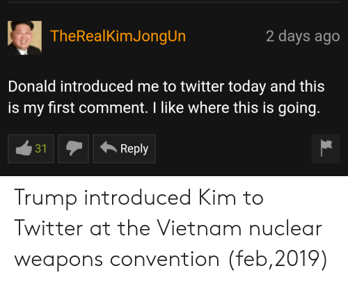 Twitter, Today, and Trump: TheRealKimJongUn  2 days ago  Donald introduced me to twitter today and this  is my first comment. I like where this is going.  31  Reply Trump introduced Kim to Twitter at the Vietnam nuclear weapons convention (feb,2019)
