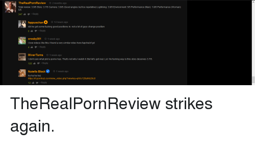 Fucking, Lol, and Love: TheRealPornReview  2 months ago  Total review: 3.915 Story: 3.7/5 Camera: 3.9/5 (Good angles but too repetetive) Lightning: 3.915 Environment: 5/5 Performance (Man): 1.815 Performance (Woman)  5/5  47  Reply  fappuschan 1  idk he got some fucking good positions in. not a lot of guys change position  0Reply  hours ago  crosby301 1 week ago  i love videos like this i found a very similar video here fapchat.rf.gd  41 Reply  OliverTurns 1 week ago  I dont care what plot a porno has. That's not why I watch it. But let's get real. Lol. No fucking way is this story deserves 3.715.  22 Reply  SCHWING  Nutella Black1 week ago  ha ha ha ha)  https:l/rt.pornhub.comview_video.php?viewkey-ph5c128af4b26c0  12Reply