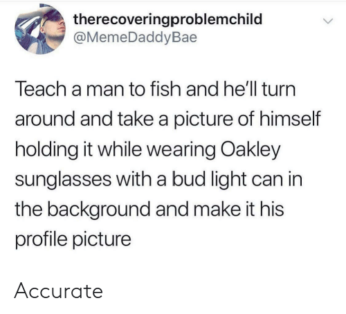 Fish, Sunglasses, and Bud Light: therecoveringproblemchild  @MemeDaddyBae  Teach a man to fish and he'll turn  around and take a picture of himself  holding it while wearing Oakley  sunglasses with a bud light can in  the background and make it his  profile picture Accurate