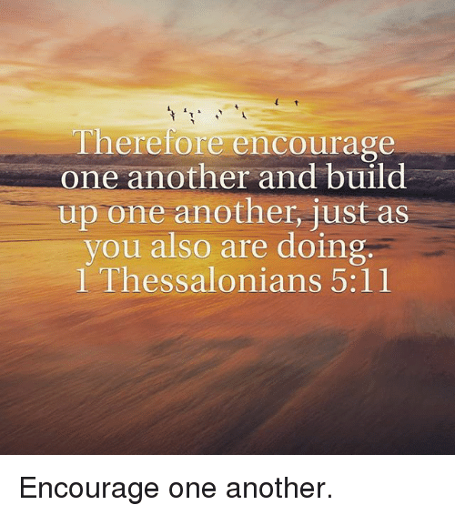 Memes, 🤖, and Another: Therefore encourage  one another and build  up one another, just as  you also are doing  l Thessalonians 5:11 Encourage one another.