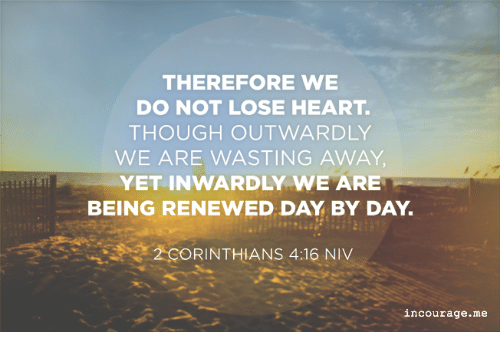 Image result for niv Therefore we do not lose heart. Though outwardly we are wasting away, yet inwardly we are being renewed day by day.