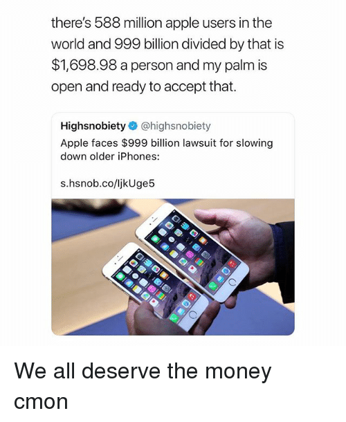 Apple, Money, and World: there's 588 million apple users in the  world and 999 billion divided by that is  $1,698.98 a person and my palm is  open and ready to accept that.  Highsnobiety @highsnobiety  Apple faces $999 billion lawsuit for slowing  down older iPhones:  s.hsnob.co/ljkUge!5 We all deserve the money cmon