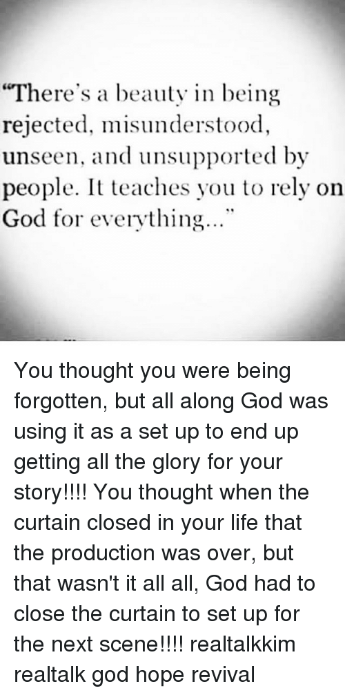 "God, Life, and Memes: ""There's a beauty in being  rejected, misunderstood,  unseen, and unsupported by  people. It teaches you to rely on  God for everything..."" You thought you were being forgotten, but all along God was using it as a set up to end up getting all the glory for your story!!!! You thought when the curtain closed in your life that the production was over, but that wasn't it all all, God had to close the curtain to set up for the next scene!!!! realtalkkim realtalk god hope revival"