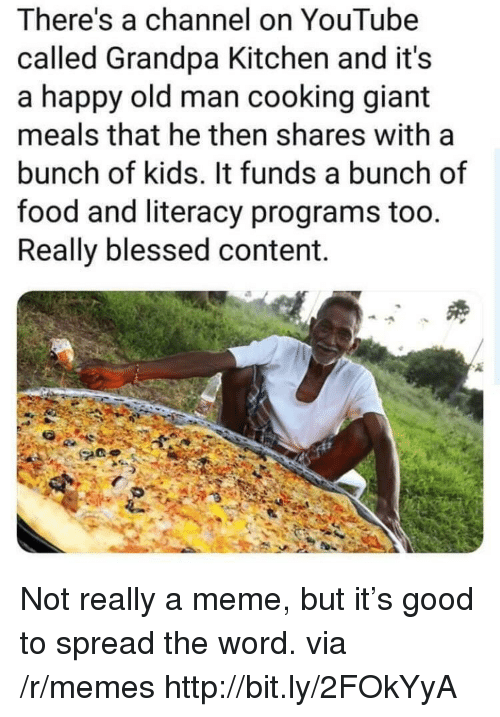 Blessed, Food, and Meme: There's a channel on YouTube  called Grandpa Kitchen and it's  a happy old man cooking giant  meals that he then shares with a  bunch of kids. It funds a bunch of  food and literacy programs too.  Really blessed content. Not really a meme, but it's good to spread the word. via /r/memes http://bit.ly/2FOkYyA