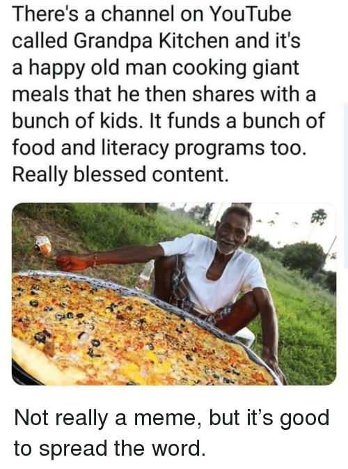Blessed, Food, and Meme: There's a channel on YouTube  called Grandpa Kitchen and it's  a happy old man cooking giant  meals that he then shares with a  bunch of kids. It funds a bunch of  food and literacy programs too.  Really blessed content. Not really a meme, but it's good to spread the word.