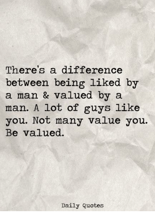 Theres A Difference Between Being Liked By A Man Valued By A Man