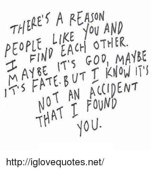 God, Http, and Fate: THERES A EAJon  PEOPLE, LIKE YOU AND  TFIND EACH OTHER  MAYBE ITs GOD, MAYBe  IT FATE B UT T KNOW ITS  NOT AN ACCIDENT  THAT I FOUND  2  you http://iglovequotes.net/