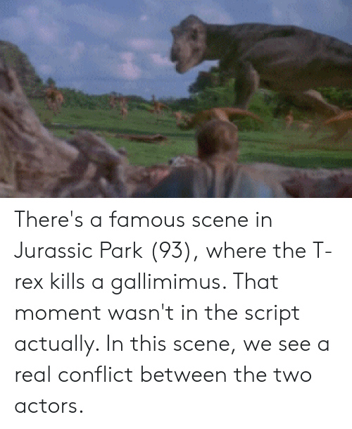 Jurassic Park, T Rex, and Jurassic: There's a famous scene in Jurassic Park (93), where the T-rex kills a gallimimus. That moment wasn't in the script actually. In this scene, we see a real conflict between the two actors.