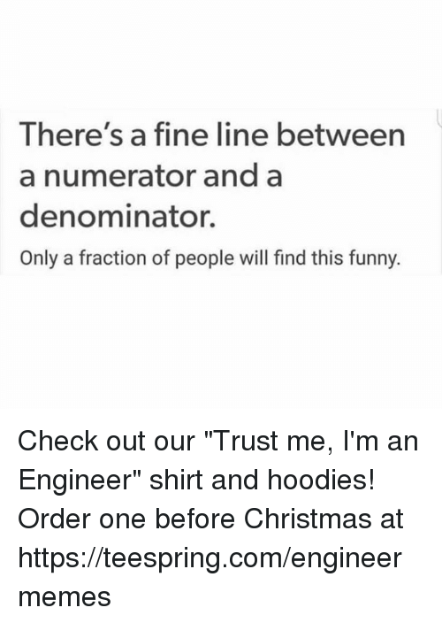"Christmas, Funny, and Engineering: There's a fine line between  a numerator and a  denominator.  Only a fraction of people will find this funny. Check out our ""Trust me, I'm an Engineer"" shirt and hoodies!  Order one before Christmas at https://teespring.com/engineermemes"