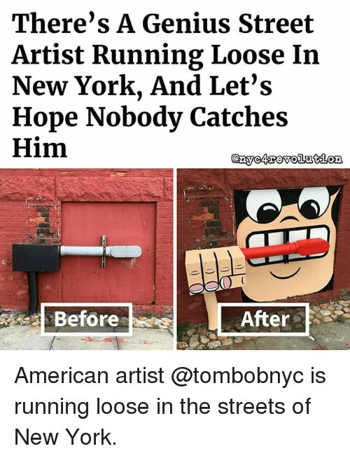 Memes, New York, and Streets: There's A Genius Street  Artist Running Loose In  New York, And Let's  Hope Nobody Catches  Him  @gyo arowo243delo꾜  Before  After American artist @tombobnyc is running loose in the streets of New York.