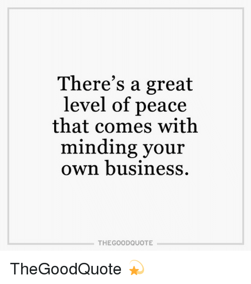 Theres A Great Level Of Peace That Comes With Minding Your Own