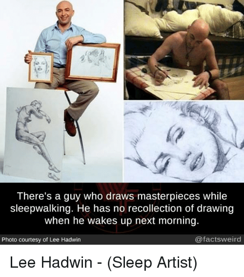 Memes, Sleep, and Artist: There's a guy who draws masterpieces while  sleepwalking. He has no recollection of drawing  when he wakes up next morning  Photo courtesy of Lee Hadwin  @factsweird Lee Hadwin - (Sleep Artist)