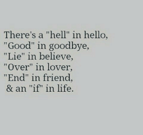 "Hello, Life, and Good: There's a ""hell"" in hello,  ""Good"" in goodbye,  ""Lie"" in believe  ""Over"" in lover  ""End"" in friend,  & an ""if"" in life."