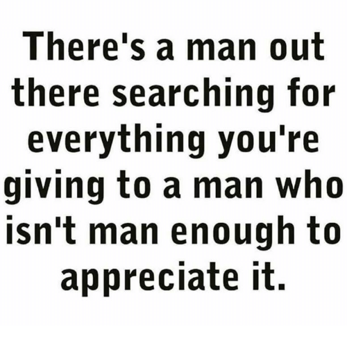 Memes, Appreciate, and 🤖: There's a man out  there searching for  everything you're  giving to a man who  isn't man enough to  appreciate it.