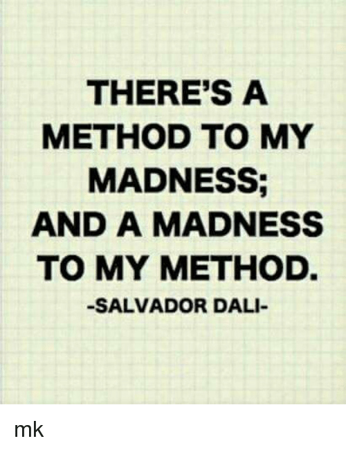 Theres A Method To My Madness And A Madness To My Method Salvador