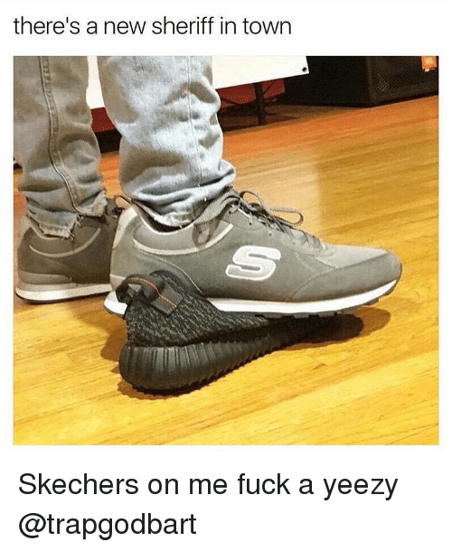 Theres New Sheriff In Town And Shes >> There S A New Sheriff In Town Skechers On Me Fuck A Yeezy Meme On