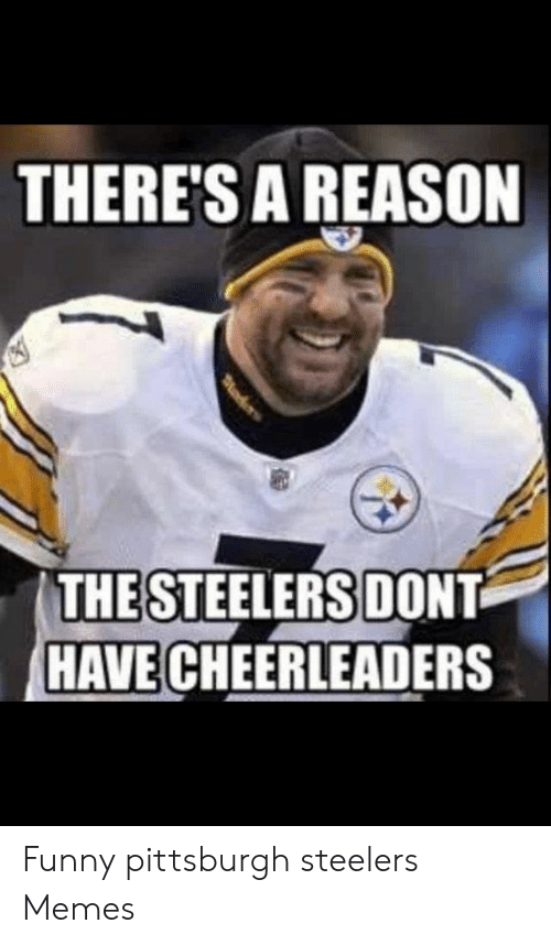 There S A Reason The Steelers Dont Have Cheerleaders Funny