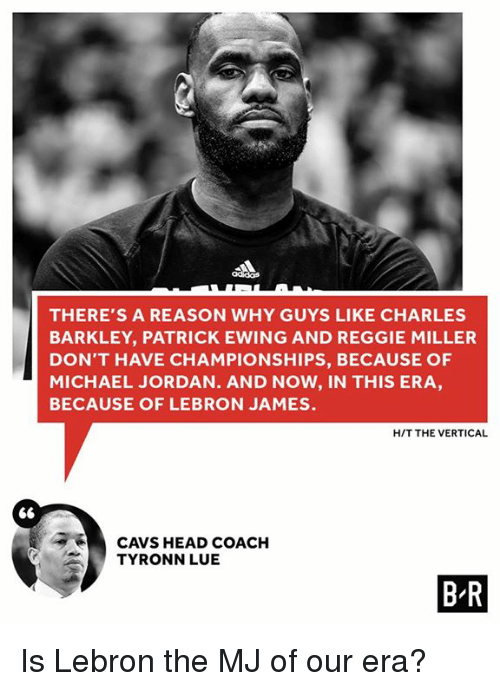 Cavs, Head, and LeBron James: THERE'S A REASON WHY GUYS LIKE CHARLES  BARKLEY, PATRICK EWING AND REGGIE MILLER  DON'T HAVE CHAMPIONSHIPS, BECAUSE OF  MICHAEL JORDAN. AND NOW, IN THIS ERA  BECAUSE OF LEBRON JAMES.  HIT THE VERTICAL  CAVS HEAD COACH  TYRONN LUE  BR Is Lebron the MJ of our era?