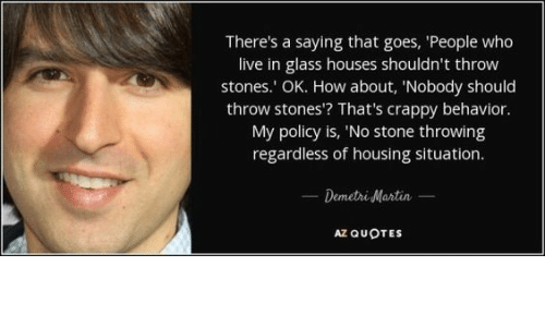 There S A Saying That Goes People Who Live In Glass Houses Shouldn