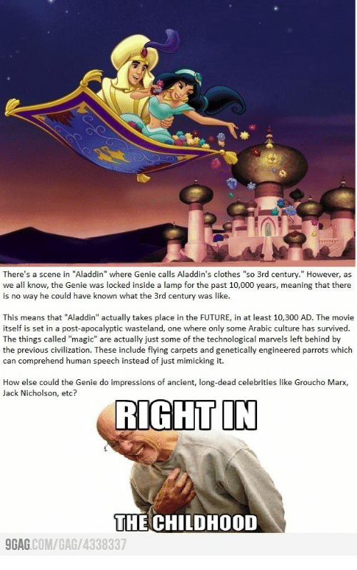 """Aladdin, Clothes, and Future: There's a scene in """"Aladdin"""" where Genie calls Aladdin's clothes """"so 3rd century."""" However, as  we all know, the Genie was locked inside a lamp for the past 10,000 years, meaning that there  is no way he could have known what the 3rd century was like.  This means that """"Aladdin"""" actually takes place in the FUTURE, in at least 10,300 AD. The movie  itself is set in a post-apocalyptic wasteland, one where only some Arabic culture has survived.  The things called """"magic"""" are actually just some of the technological marvels left behind by  the previous civilization. These include flying carpets and genetically engineered parrots which  can comprehend human speech instead of just mimicking it.  How else could the Genie do impressions of ancient, long-dead celebrities like Groucho Marx,  Jack Nicholson, etc?  RIGHT IN  THE CHILDHOOD  GAG COM/GAG/4338337"""