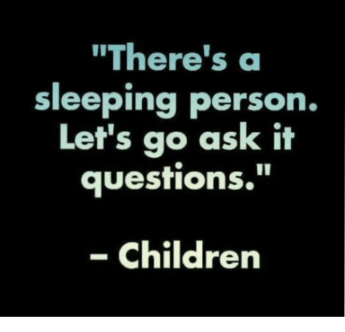 "Children, Dank, and Sleeping: ""There's a  sleeping person.  Let's go ask it  questions.  '""  - Children"