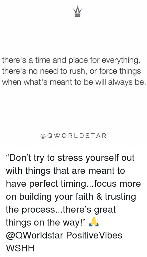 """Memes, Wshh, and Focus: there's a time and place for everything.  there's no need to rush, or force things  when what's meant to be will always be.  QWORLDSTAR """"Don't try to stress yourself out with things that are meant to have perfect timing...focus more on building your faith & trusting the process...there's great things on the way!"""" 🙏 @QWorldstar PositiveVibes WSHH"""