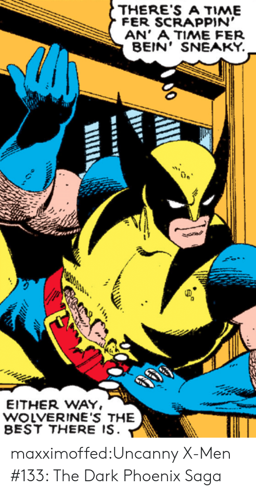Tumblr, X-Men, and Best: THERE'S A TIME  FER SCRAPPIN'  AN' A TIME FER  BEIN' SNEAKY.  EITHER WAY.  WOLVERINE'S THE  BEST THERE IS. maxximoffed:Uncanny X-Men #133: The Dark Phoenix Saga