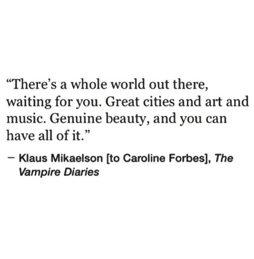 """Music, Forbes, and World: """"There's a whole world out there,  waiting for you. Great cities and art and  music. Genuine beauty, and you can  have all of it.""""  1 99  Klaus Mikaelson [to Caroline Forbes], The  Vampire Diaries"""