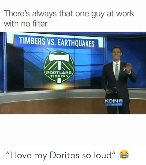 "Love, Memes, and Work: There's always that one guy at work  with no filter  TIMBERS VS. EARTHQUAKES  PORTLAND  TIMBERS  KOIN6 ""I love my Doritos so loud"" 😂"