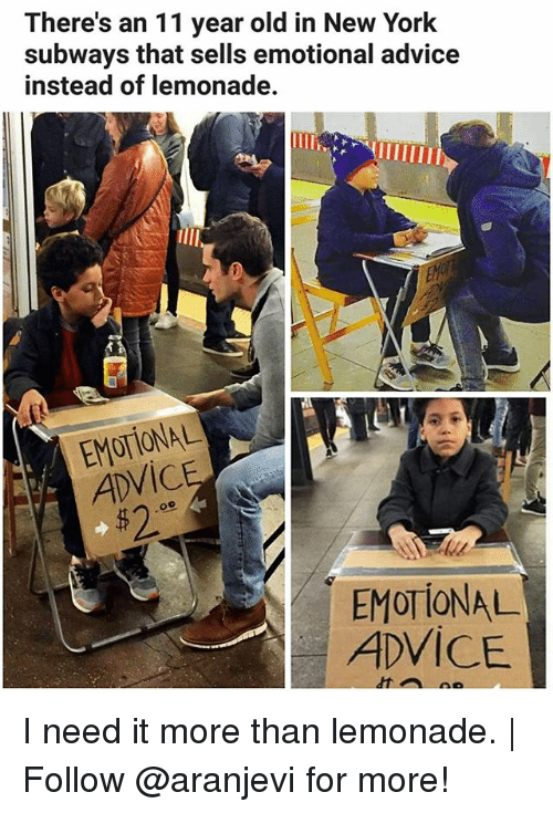 Advice, Memes, and New York: There's an 11 year old in New York  subways that sells emotional advice  instead of lemonade.  EM  ADVICE  52  EMOTIONAL  ADVICE I need it more than lemonade.   Follow @aranjevi for more!