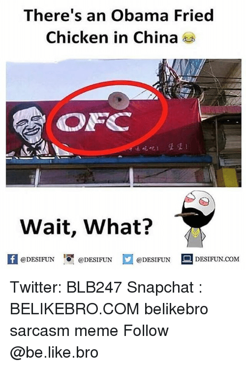 Be Like, Meme, and Memes: There's an Obama Fried  Chicken in China  ON  Wait, What?  1 I  @DESIFUN @DESIFUN @DESIFUN-DESIFUN.COM Twitter: BLB247 Snapchat : BELIKEBRO.COM belikebro sarcasm meme Follow @be.like.bro