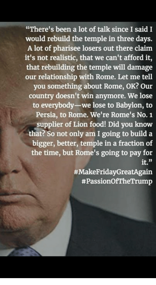 """Friday, Lion, and Lions: """"There's been a lot of talk since I said I  would rebuild the temple in three days.  A lot of pharisee losers out there claim  it's not realistic, that we can't afford it  that rebuilding the temple will damage  our relationship with Rome. Let me tell  you something about Rome, OK? our  country doesn't win anymore. We lose  to everybody-we lose to Babylon, to  Persia, to Rome. We're Rome's No. 1  supplier of Lion food! Did you know  that? So not only am I going to build a  bigger, better, temple in a fraction of  the time, but Rome's going to pay for  it.  #Make Friday GreatAgain  tt PassionofTheTrump"""