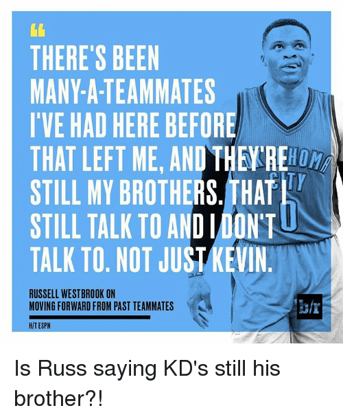 Russell Westbrook, Sports, and Kds: THERE'S BEEN  MANY-A-TEAMMATES  I'VE HAD HERE BEFORE  THAT LEFT ME, AND THE RE  STILL MY BROTHERS. THAT  STILL TALK TO AND IDONT  TALK TO. NOT JUST KEVIN  RUSSELL WESTBROOK ON  MOVING FORWARD FROM PAST TEAMMATES  HIT ESPN Is Russ saying KD's still his brother?!