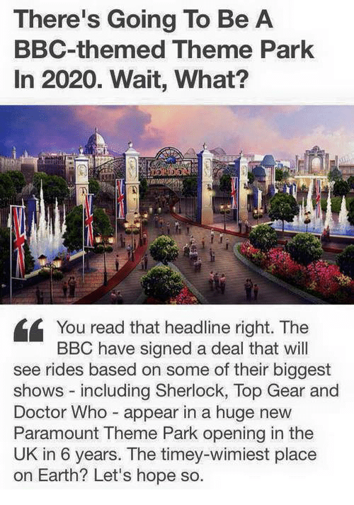 Doctor, Memes, and Top Gear: There's Going To Be A  BBC-themed Theme Park  In 2020. Wait, What?  You read that headline right. The  BBC have signed a deal that will  see rides based on some of their biggest  shows - including Sherlock, Top Gear and  Doctor Who appear in a huge new  Paramount Theme Park opening in the  UK in 6 years. The timey-wimiest place  on Earth? Let's hope so