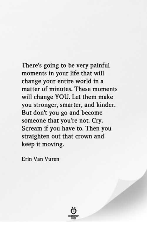 Life, Scream, and World: There's going to be very painful  moments in your life that will  change your entire world in a  matter of minutes. These moments  will change YOU. Let them make  you stronger, smarter, and kinder.  But don't you go and become  someone that you're not. Cry  Scream if you have to. Then you  straighten out that crown and  keep it moving.  Erin Van Vuren