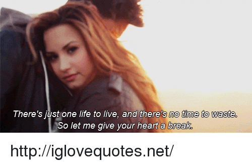 Life, Break, and Heart: There's just one life to live, and there's no time to waste  So let me give your heart a break http://iglovequotes.net/