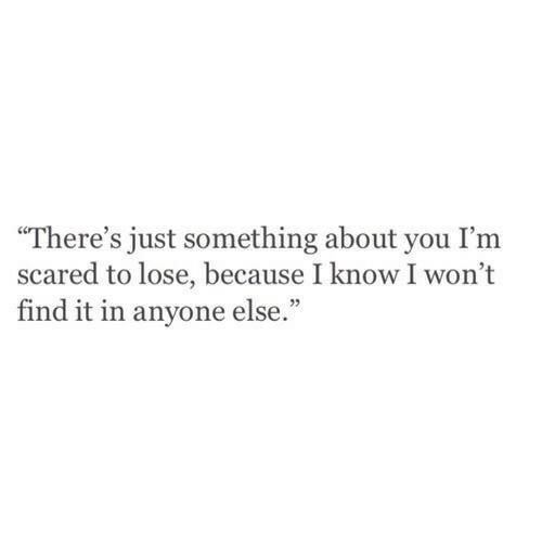 "You, Lose, and Scared: ""There's just something about you I'm  scared to lose, because I know I won't  find it in anyone else."""