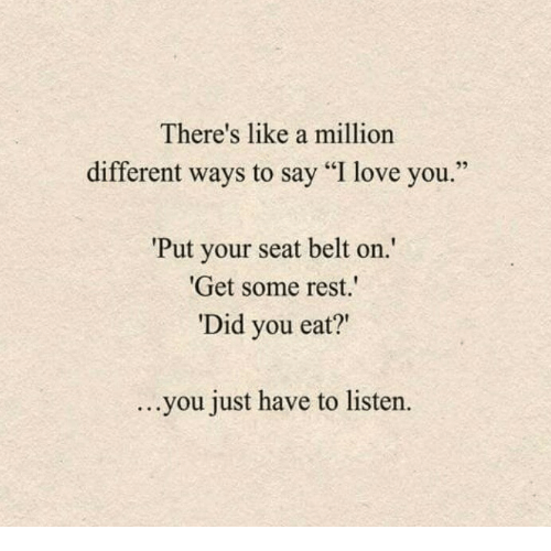 "Love, I Love You, and Rest: There's like a million  different ways to say ""I love you  Put your seat belt on  Get some rest.  Did you eat?""  ...  you just have to listern  ."