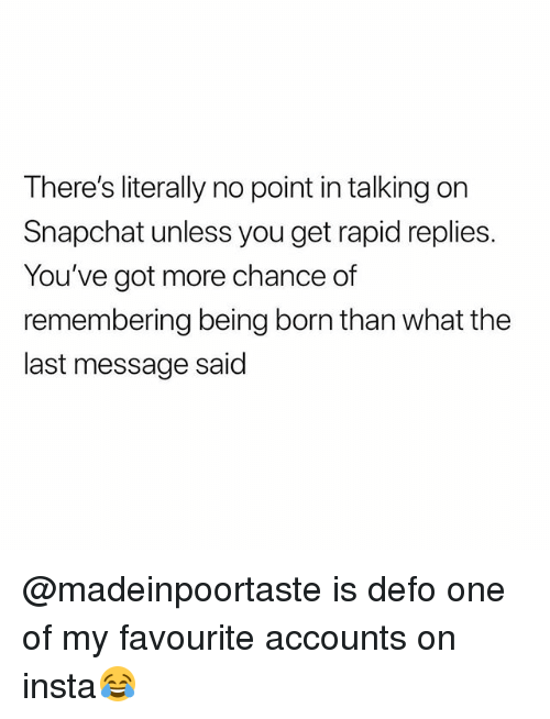 Snapchat, British, and Got: There's literally no point in talking on  Snapchat unless you get rapid replies  You've got more chance of  remembering being born than what the  last message said @madeinpoortaste is defo one of my favourite accounts on insta😂