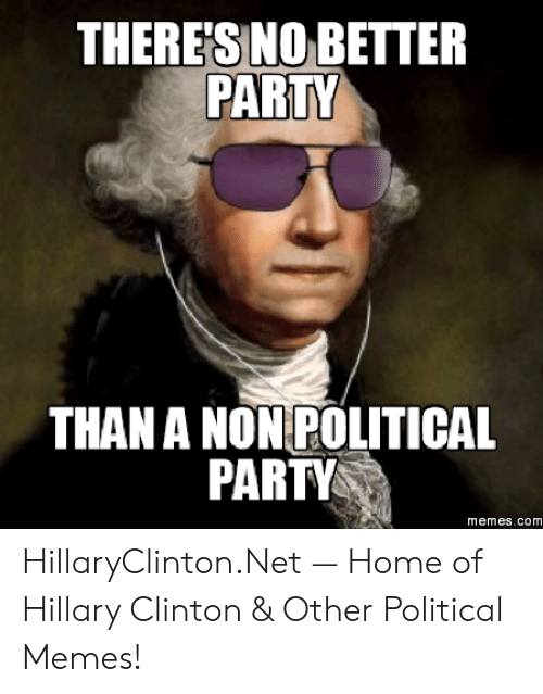 Hillary Clinton, Memes, and Party: THERE'S NO BETTER  PARTY  THAN A NON POLITICAL  PARTY  memes.com