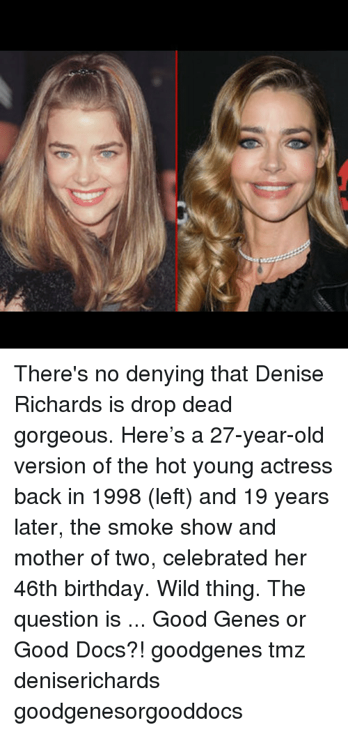 Birthday, Memes, and Good: There's no denying that Denise Richards is drop dead gorgeous. Here's a 27-year-old version of the hot young actress back in 1998 (left) and 19 years later, the smoke show and mother of two, celebrated her 46th birthday. Wild thing. The question is ... Good Genes or Good Docs?! goodgenes tmz deniserichards goodgenesorgooddocs