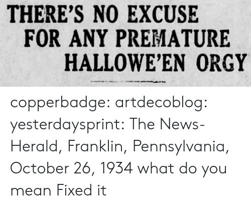 Halloween, News, and Orgy: THERE'S NO EXCUSE  FOR ANY PREMATURE  HALLOWE'EN ORGY copperbadge:  artdecoblog:  yesterdaysprint:   The News-Herald, Franklin, Pennsylvania, October 26, 1934  what do you mean  Fixed it