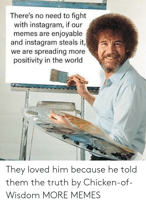 Dank, Instagram, and Memes: There's no need to fight  with instagram, if our  memes are enjoyable  and instagram steals it,  we are spreading more  positivity in the world They loved him because he told them the truth by Chicken-of-Wisdom MORE MEMES