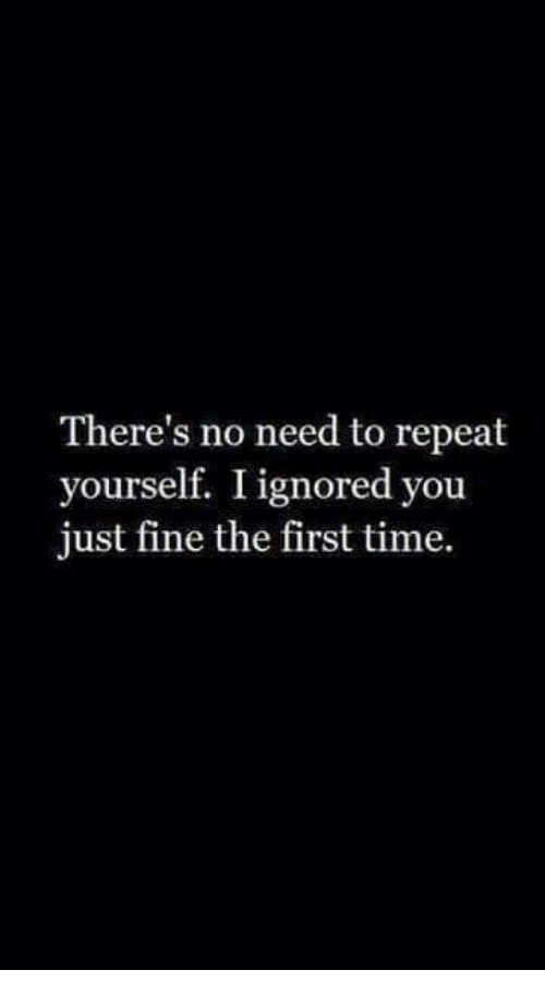 Time, First, and You: There's no need to repeat  yourself. I ignored you  just fine the first time.