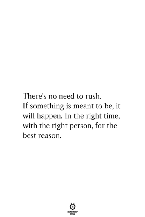 Best, Rush, and Time: There's no need to rush  If something is meant to be, it  will happen. In the right time,  with the right person, for the  best reason  RELATIONSHIP  ES