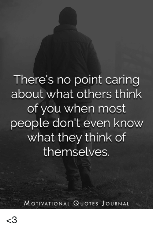 Theres No Point Caring About What Others Think Of You When Most