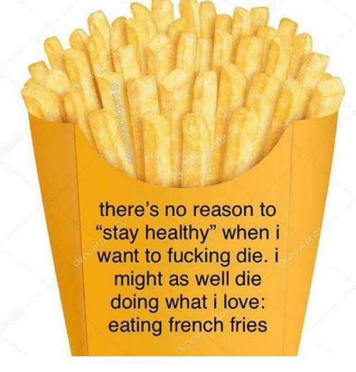 "Fucking, Love, and French: there's no reason to  stay healthy"" when i  want to fucking die. i  might as well die  doing what i love:  eating french fries"
